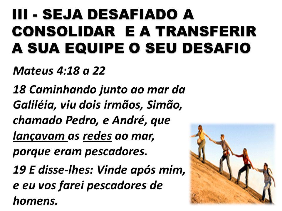 III - SEJA DESAFIADO A CONSOLIDAR E A TRANSFERIR A SUA EQUIPE O SEU DESAFIO Mateus 4:18 a 22 18 Caminhando junto ao mar da Galiléia, viu dois irmãos,