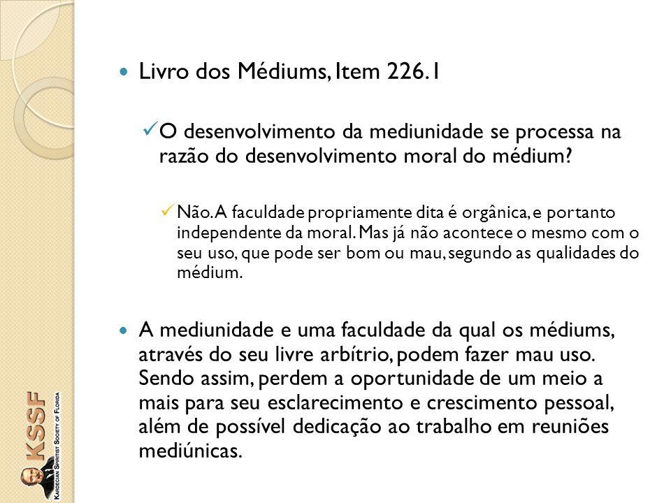 Livro dos Médiums, Item 226.1 O desenvolvimento da mediunidade se processa na razão do desenvolvimento moral do médium? Não. A faculdade propriamente