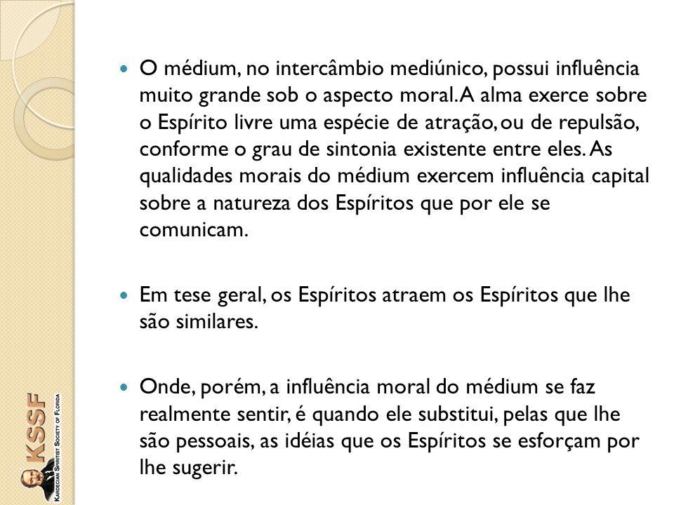 O médium, no intercâmbio mediúnico, possui influência muito grande sob o aspecto moral. A alma exerce sobre o Espírito livre uma espécie de atração, o