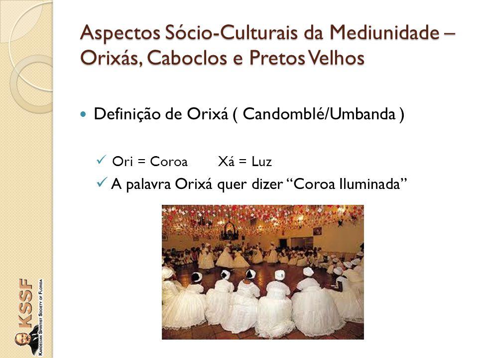 "Definição de Orixá ( Candomblé/Umbanda ) Ori = CoroaXá = Luz A palavra Orixá quer dizer ""Coroa Iluminada"" Aspectos Sócio-Culturais da Mediunidade – Or"