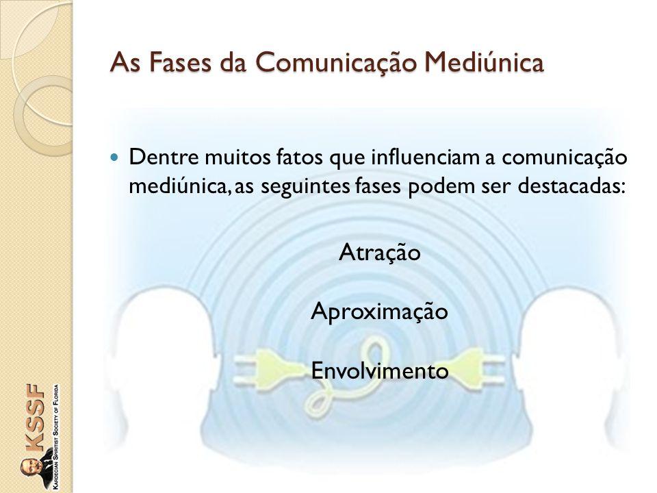 Dentre muitos fatos que influenciam a comunicação mediúnica, as seguintes fases podem ser destacadas: Atração Aproximação Envolvimento As Fases da Com