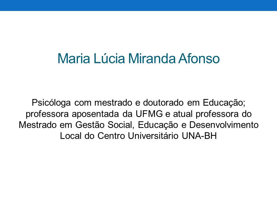 Maria Lúcia Miranda Afonso Psicóloga com mestrado e doutorado em Educação; professora aposentada da UFMG e atual professora do Mestrado em Gestão Soci
