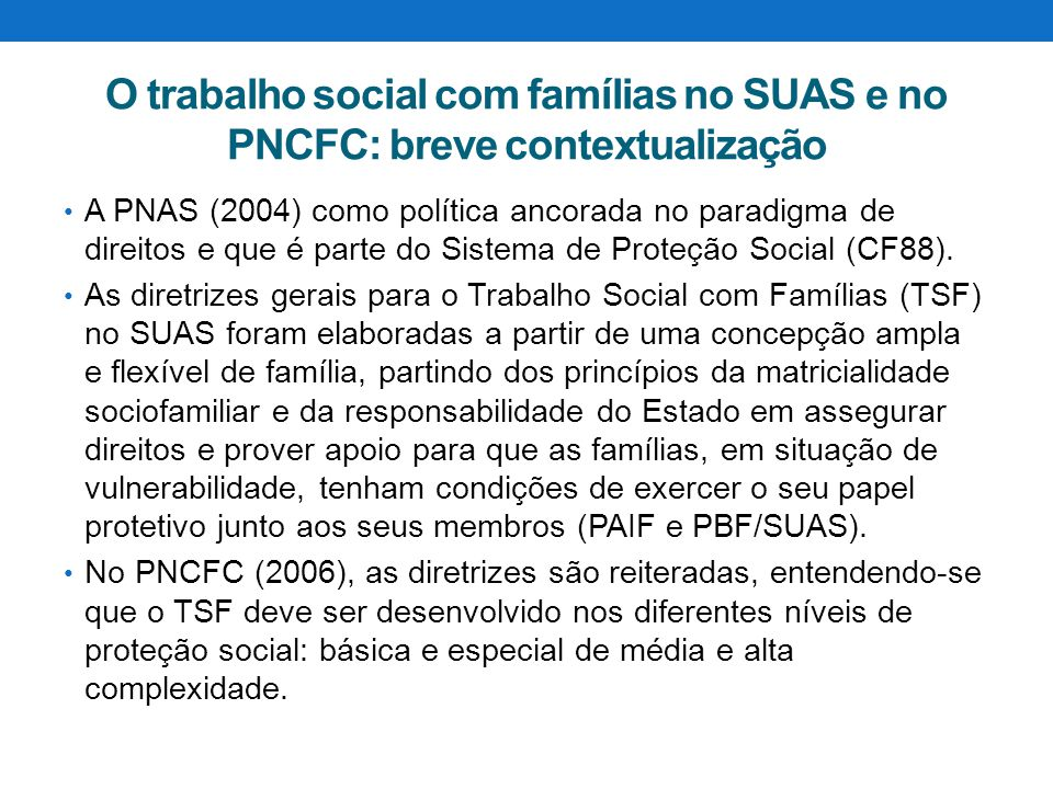 O trabalho social com famílias no SUAS e no PNCFC: breve contextualização A PNAS (2004) como política ancorada no paradigma de direitos e que é parte