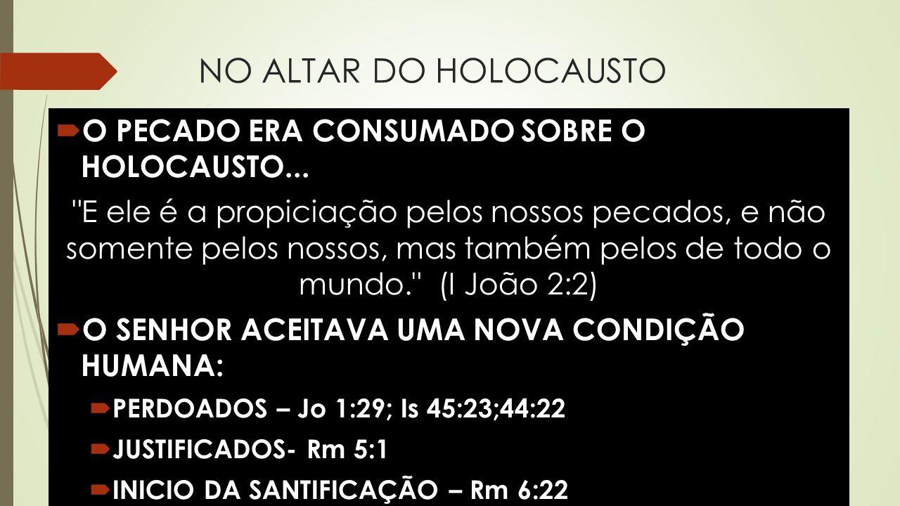NO ALTAR DO HOLOCAUSTO  O PECADO ERA CONSUMADO SOBRE O HOLOCAUSTO...