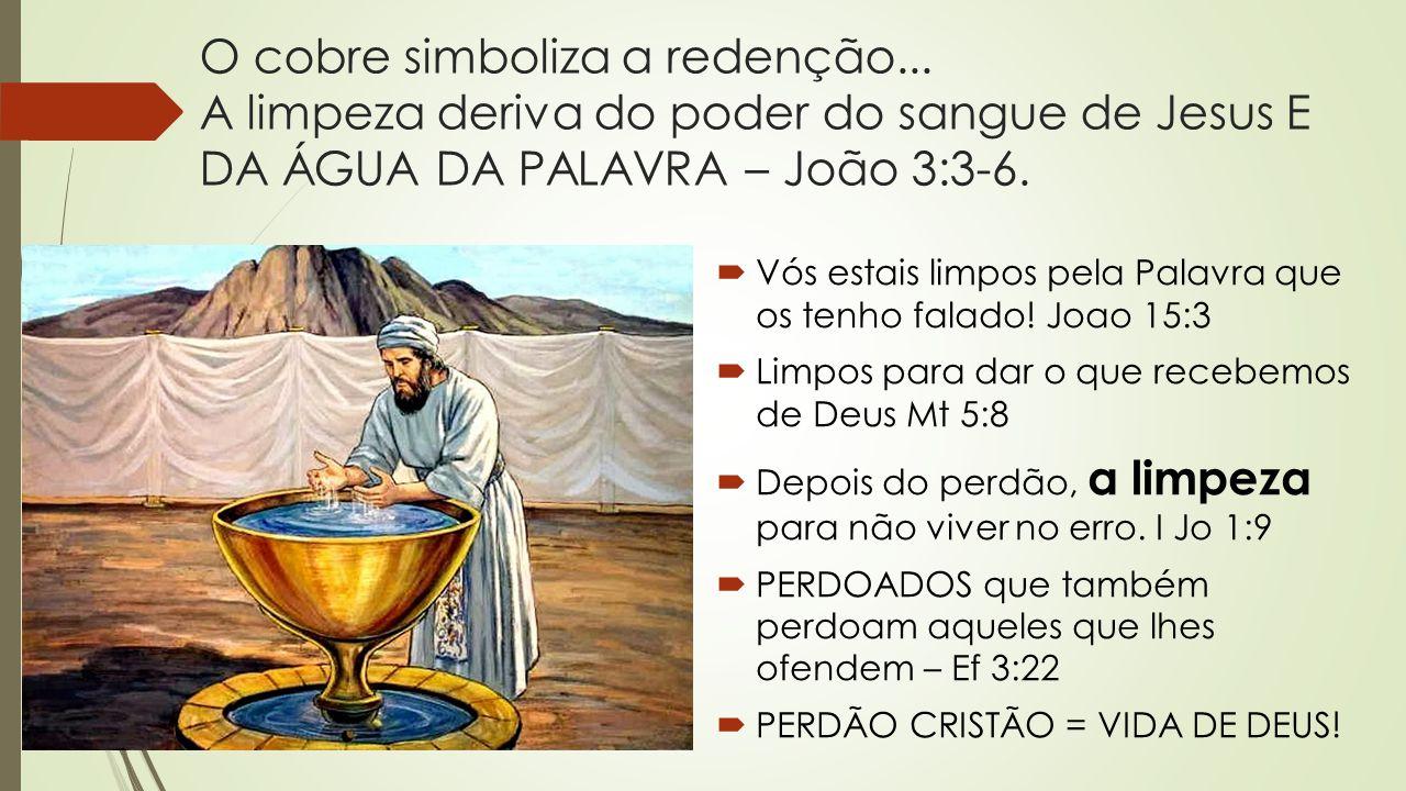 O cobre simboliza a redenção... A limpeza deriva do poder do sangue de Jesus E DA ÁGUA DA PALAVRA – João 3:3-6.  Vós estais limpos pela Palavra que o