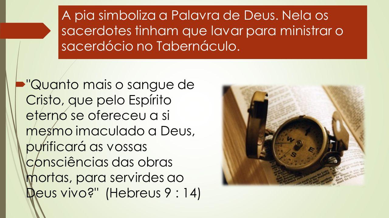 A pia simboliza a Palavra de Deus. Nela os sacerdotes tinham que lavar para ministrar o sacerdócio no Tabernáculo. 