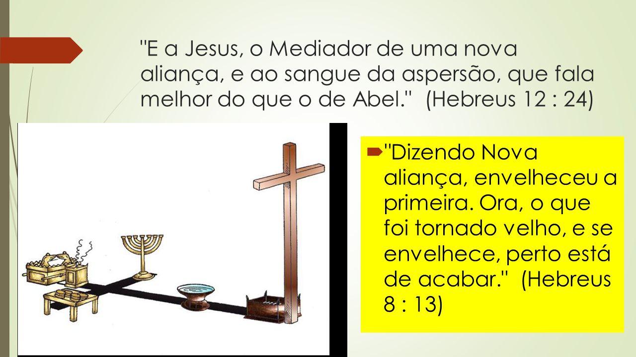 E a Jesus, o Mediador de uma nova aliança, e ao sangue da aspersão, que fala melhor do que o de Abel. (Hebreus 12 : 24)  Dizendo Nova aliança, envelheceu a primeira.