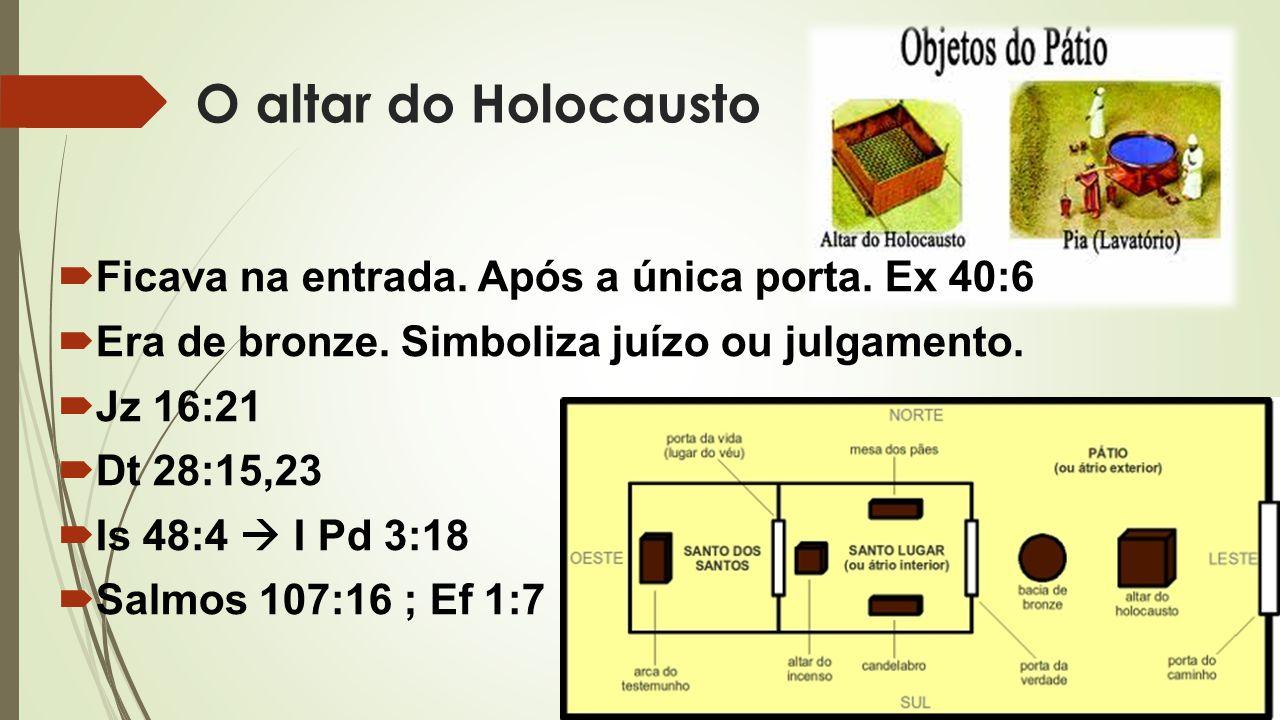 O altar do Holocausto  Ficava na entrada. Após a única porta. Ex 40:6  Era de bronze. Simboliza juízo ou julgamento.  Jz 16:21  Dt 28:15,23  Is 4
