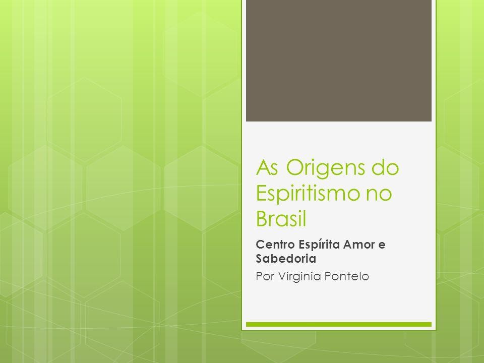 As Origens do Espiritismo no Brasil Centro Espírita Amor e Sabedoria Por Virginia Pontelo