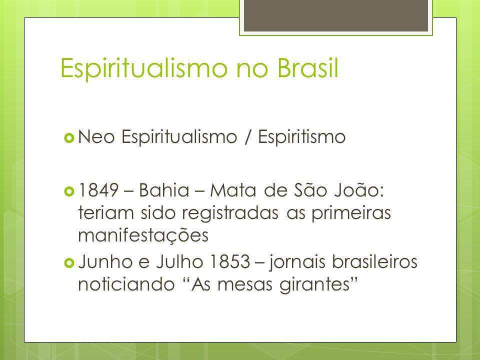 Espiritualismo no Brasil  Neo Espiritualismo / Espiritismo  1849 – Bahia – Mata de São João: teriam sido registradas as primeiras manifestações  Junho e Julho 1853 – jornais brasileiros noticiando As mesas girantes