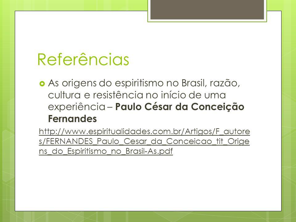 Referências  As origens do espiritismo no Brasil, razão, cultura e resistência no início de uma experiência – Paulo César da Conceição Fernandes http