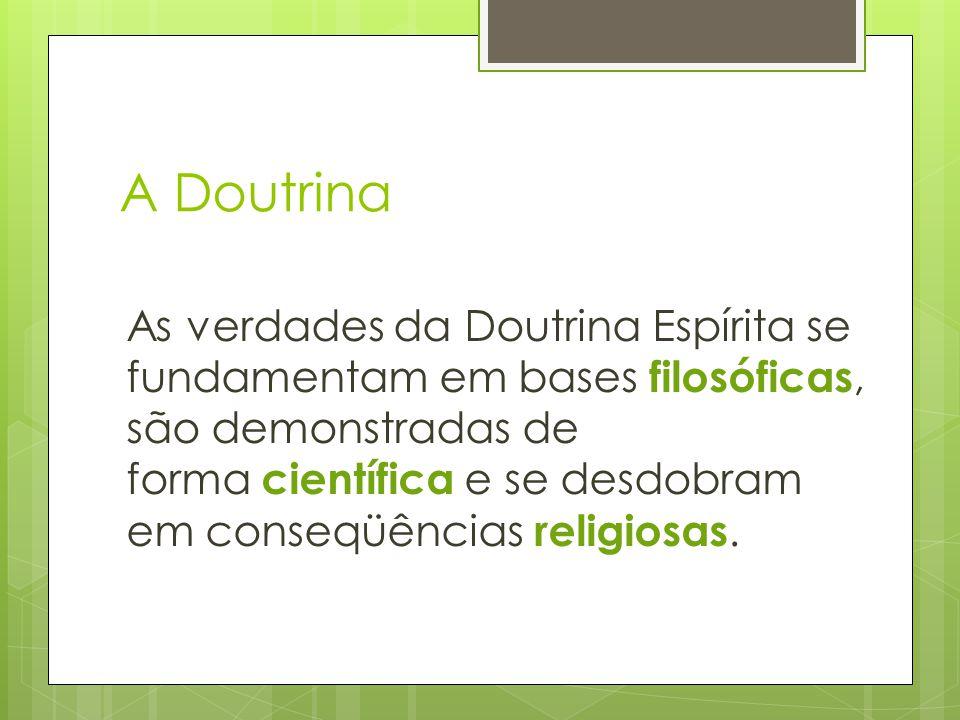 A Doutrina As verdades da Doutrina Espírita se fundamentam em bases filosóficas, são demonstradas de forma científica e se desdobram em conseqüências religiosas.