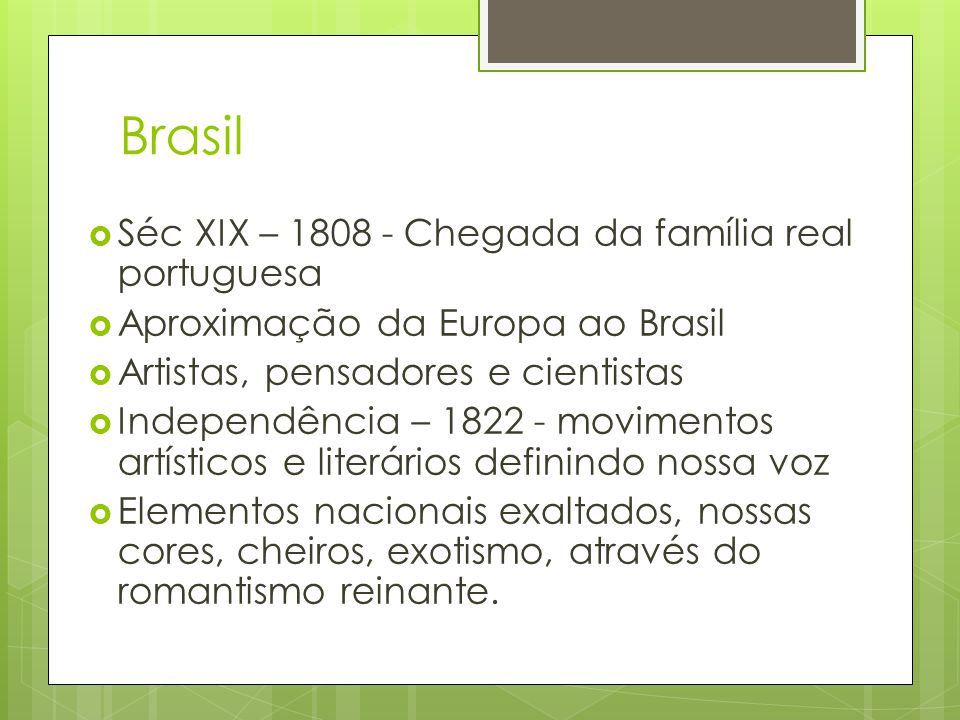 Brasil  Séc XIX – 1808 - Chegada da família real portuguesa  Aproximação da Europa ao Brasil  Artistas, pensadores e cientistas  Independência – 1822 - movimentos artísticos e literários definindo nossa voz  Elementos nacionais exaltados, nossas cores, cheiros, exotismo, através do romantismo reinante.