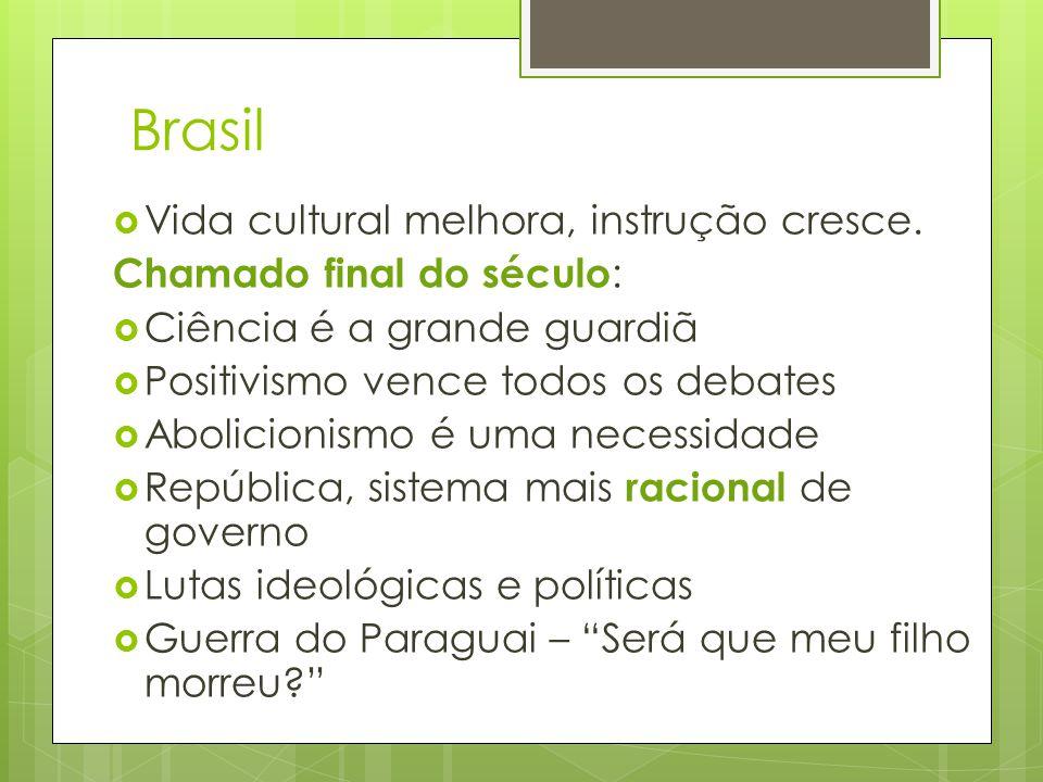 Brasil  Vida cultural melhora, instrução cresce. Chamado final do século :  Ciência é a grande guardiã  Positivismo vence todos os debates  Abolic