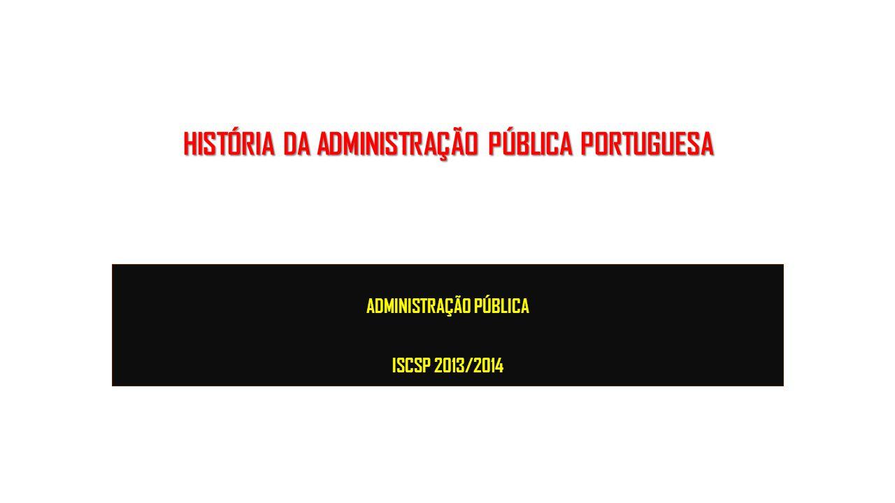 HISTÓRIA DA ADMINISTRAÇÃO PÚBLICA PORTUGUESA ADMINISTRAÇÃO PÚBLICA ISCSP 2013/2014