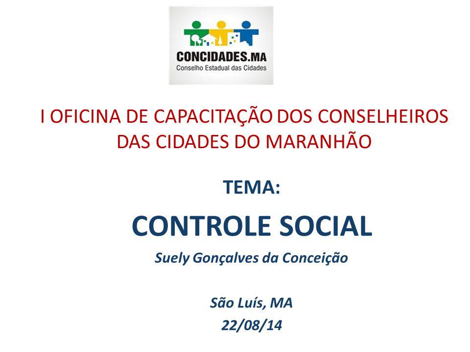 I OFICINA DE CAPACITAÇÃO DOS CONSELHEIROS DAS CIDADES DO MARANHÃO TEMA: CONTROLE SOCIAL Suely Gonçalves da Conceição São Luís, MA 22/08/14