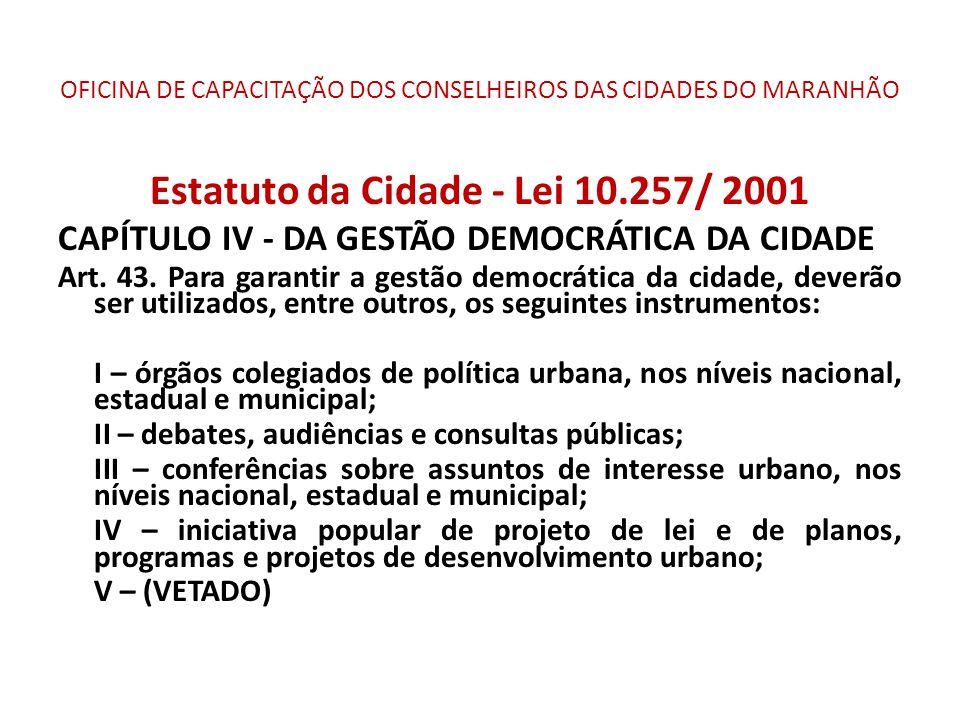 OFICINA DE CAPACITAÇÃO DOS CONSELHEIROS DAS CIDADES DO MARANHÃO Estatuto da Cidade - Lei 10.257/ 2001 CAPÍTULO IV - DA GESTÃO DEMOCRÁTICA DA CIDADE Art.