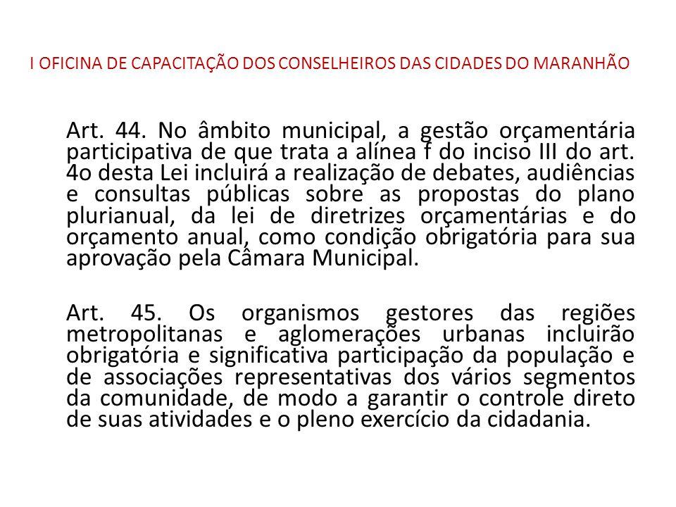 I OFICINA DE CAPACITAÇÃO DOS CONSELHEIROS DAS CIDADES DO MARANHÃO Art. 44. No âmbito municipal, a gestão orçamentária participativa de que trata a alí