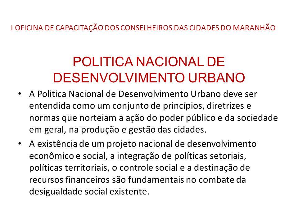 I OFICINA DE CAPACITAÇÃO DOS CONSELHEIROS DAS CIDADES DO MARANHÃO POLITICA NACIONAL DE DESENVOLVIMENTO URBANO A Politica Nacional de Desenvolvimento U