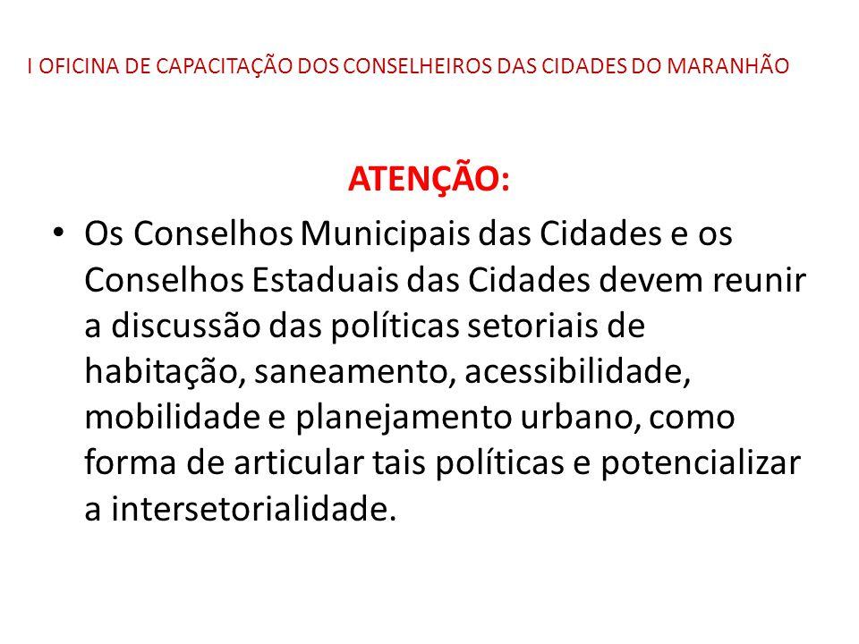 I OFICINA DE CAPACITAÇÃO DOS CONSELHEIROS DAS CIDADES DO MARANHÃO ATENÇÃO: Os Conselhos Municipais das Cidades e os Conselhos Estaduais das Cidades de