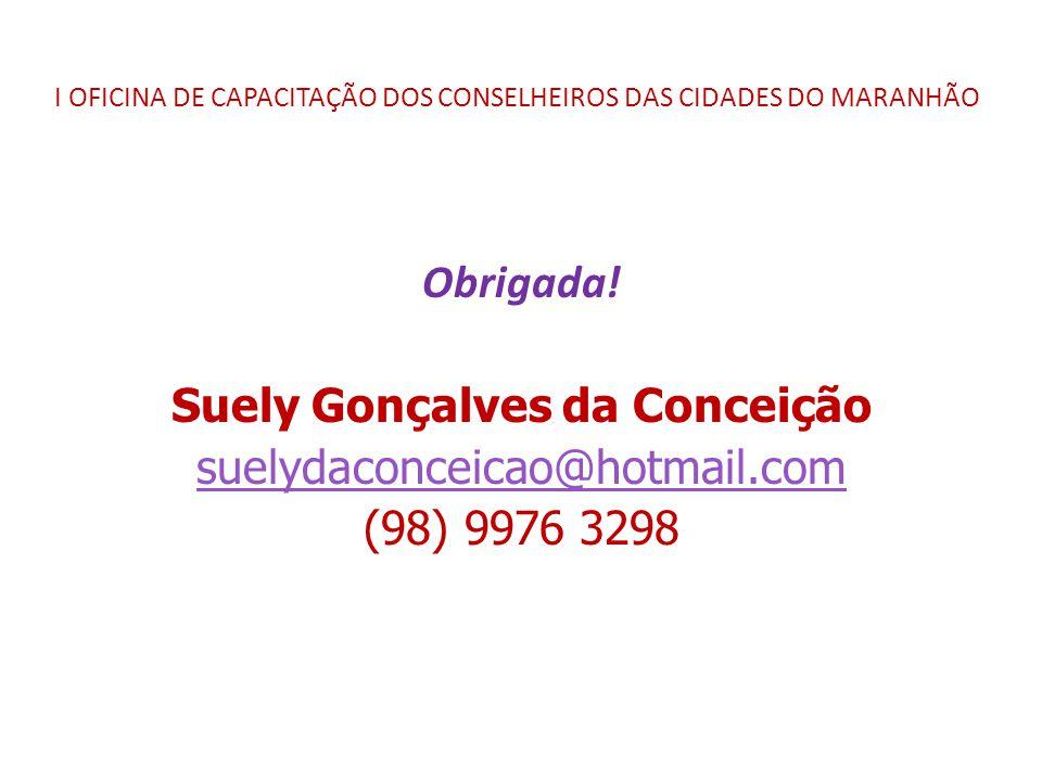 I OFICINA DE CAPACITAÇÃO DOS CONSELHEIROS DAS CIDADES DO MARANHÃO Obrigada! Suely Gonçalves da Conceição suelydaconceicao@hotmail.com (98) 9976 3298