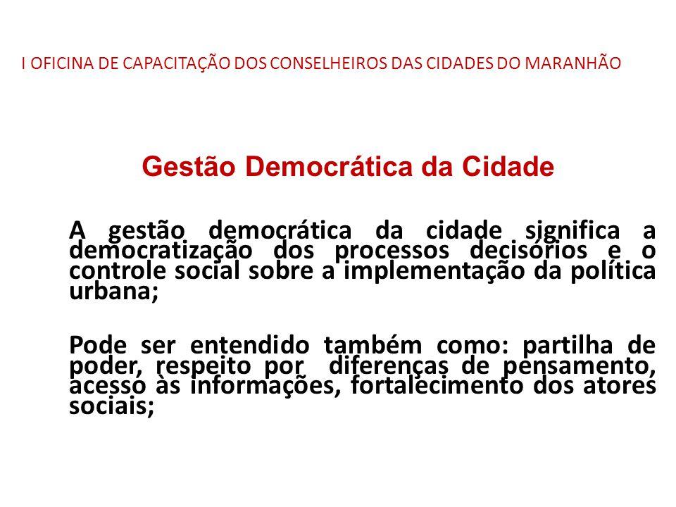 I OFICINA DE CAPACITAÇÃO DOS CONSELHEIROS DAS CIDADES DO MARANHÃO Gestão Democrática da Cidade A gestão democrática da cidade significa a democratizaç