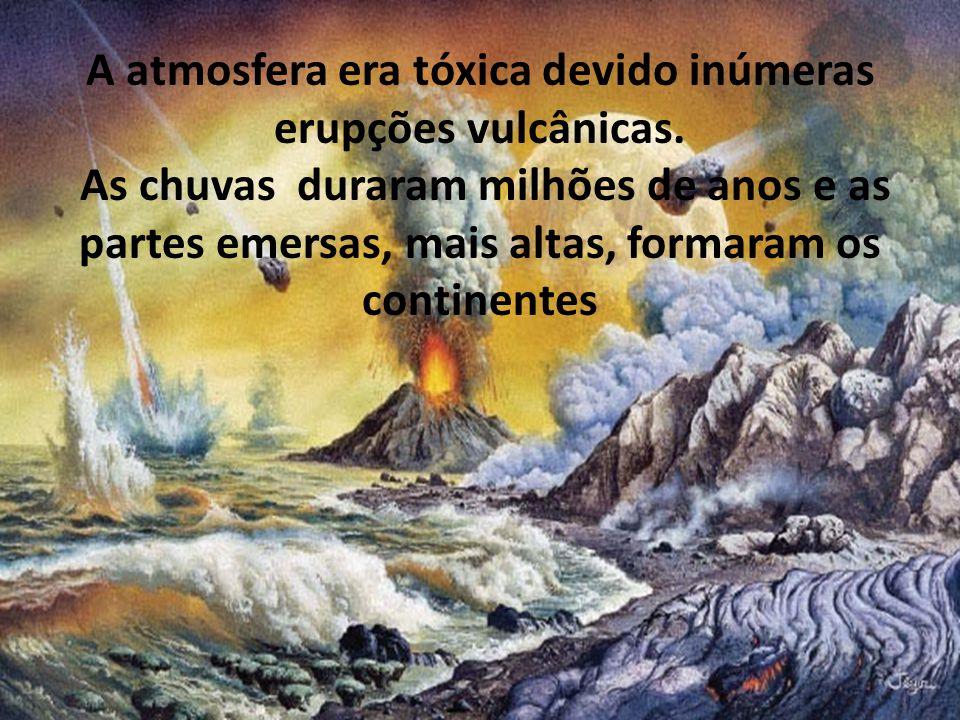 A atmosfera era tóxica devido inúmeras erupções vulcânicas. As chuvas duraram milhões de anos e as partes emersas, mais altas, formaram os continentes