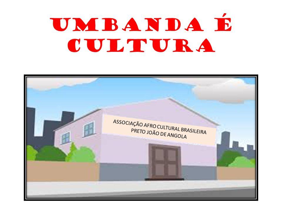 UMBANDA É CULTURA ASSOCIAÇÃO AFRO CULTURAL BRASILEIRA PRETO JOÃO DE ANGOLA