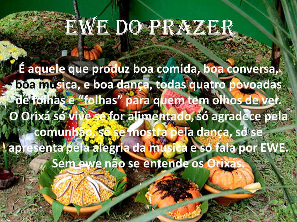 """EWE DO PRAZER É aquele que produz boa comida, boa conversa, boa musica, e boa dança, todas quatro povoadas de folhas e """"folhas"""" para quem tem olhos de"""