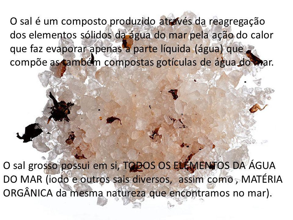 O sal é um composto produzido através da reagregação dos elementos sólidos da água do mar pela ação do calor que faz evaporar apenas a parte líquida (