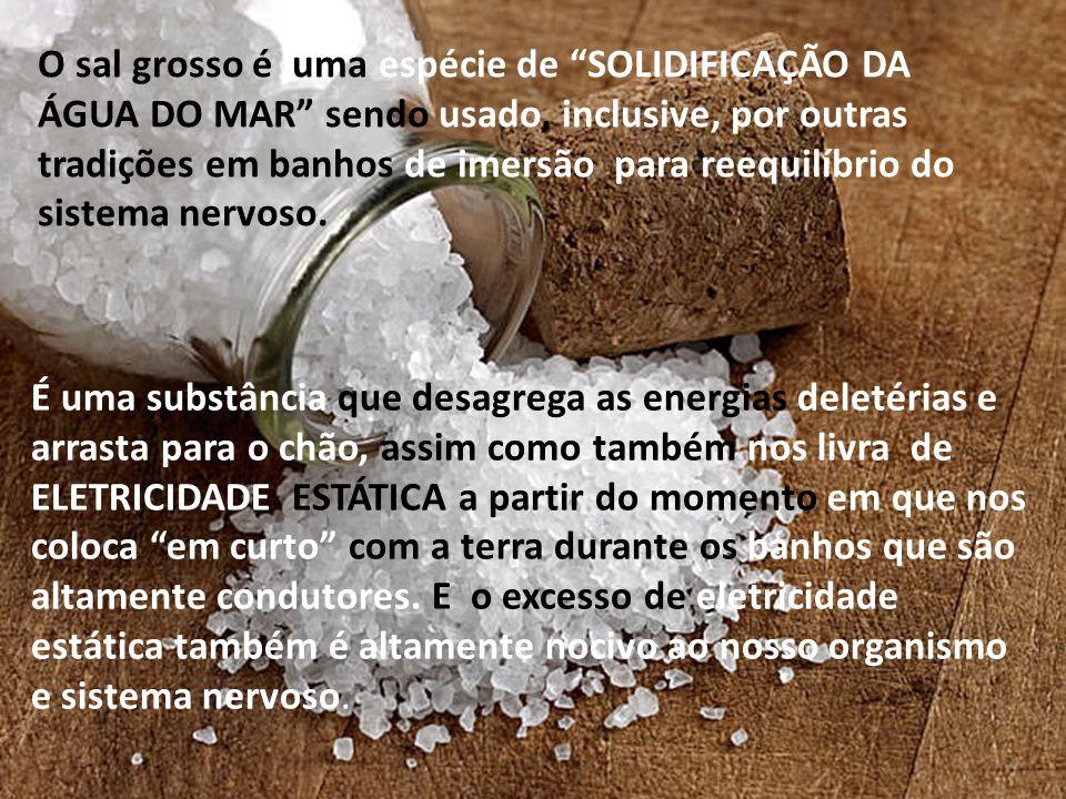 """O sal grosso é uma espécie de """"SOLIDIFICAÇÃO DA ÁGUA DO MAR"""" sendo usado, inclusive, por outras tradições em banhos de imersão para reequilíbrio do si"""