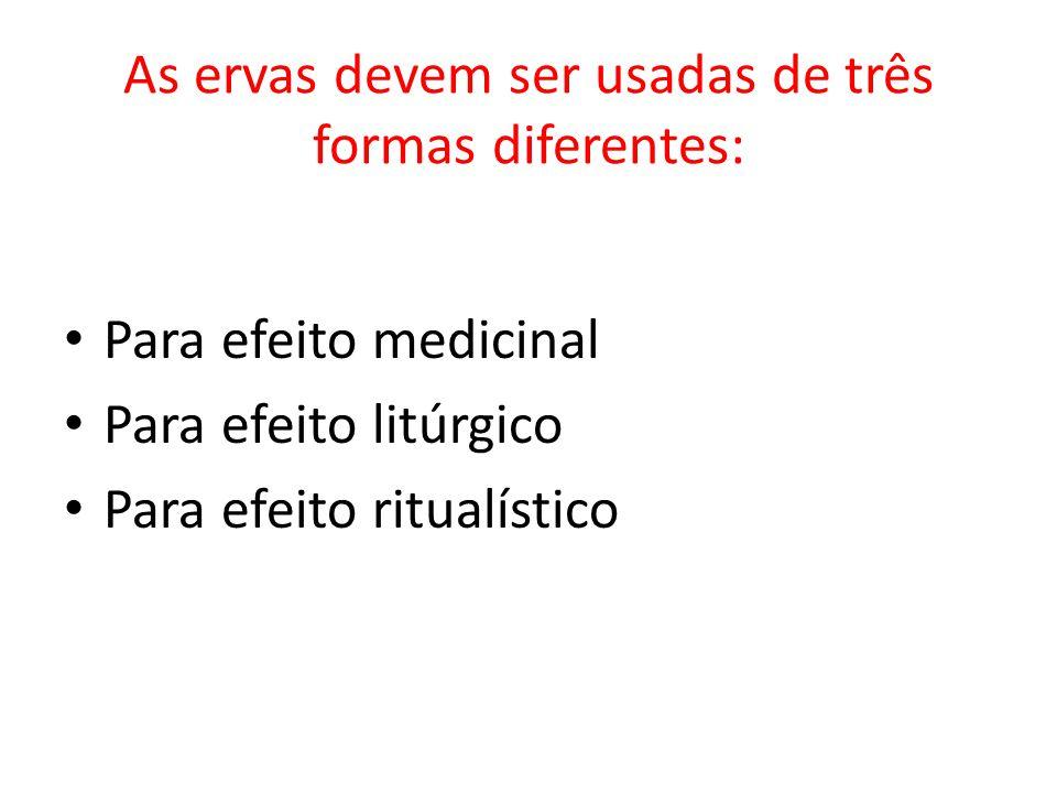 As ervas devem ser usadas de três formas diferentes: Para efeito medicinal Para efeito litúrgico Para efeito ritualístico