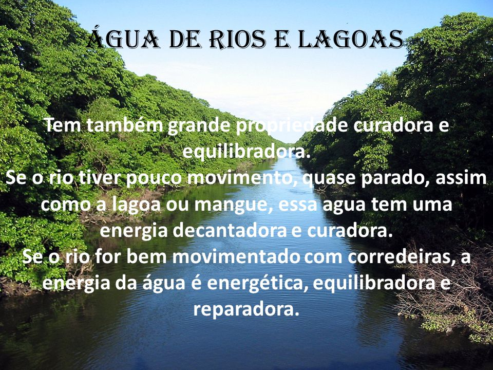 Tem também grande propriedade curadora e equilibradora. Se o rio tiver pouco movimento, quase parado, assim como a lagoa ou mangue, essa agua tem uma