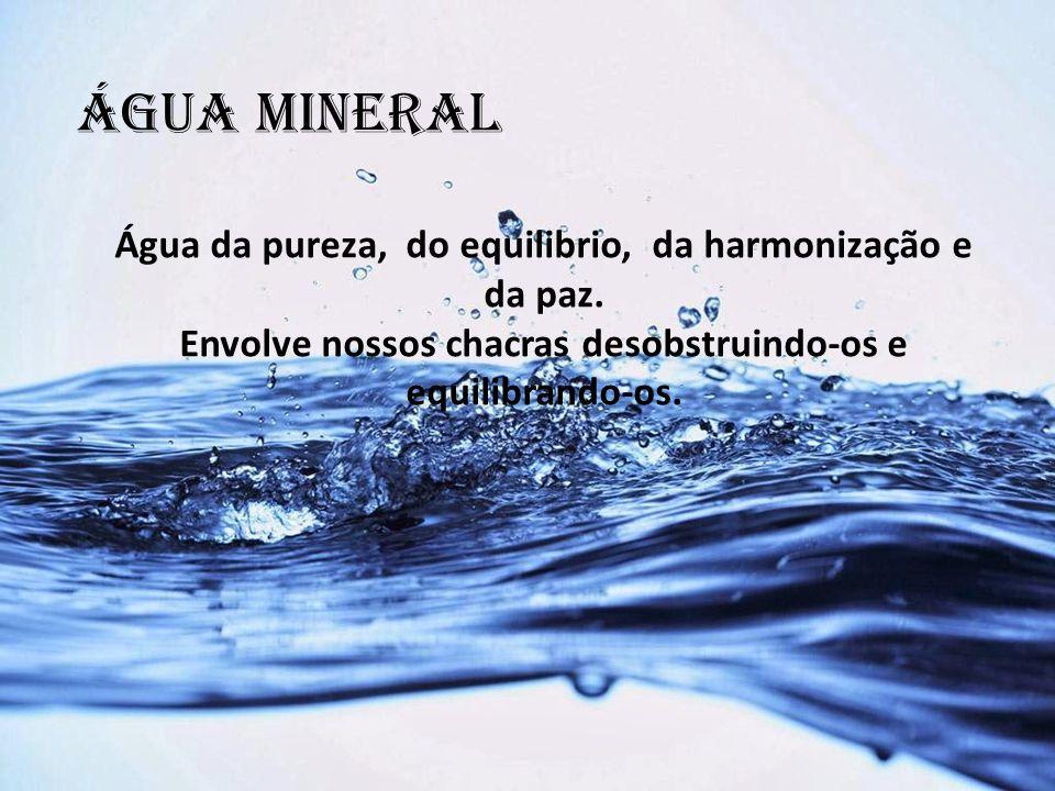 ÁGUA MINERAL Água da pureza, do equilibrio, da harmonização e da paz. Envolve nossos chacras desobstruindo-os e equilibrando-os.