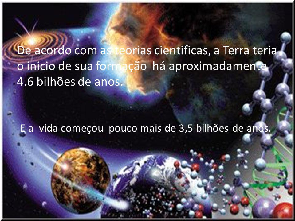 De acordo com as teorias cientificas, a Terra teria o inicio de sua formação há aproximadamente 4.6 bilhões de anos. E a vida começou pouco mais de 3,