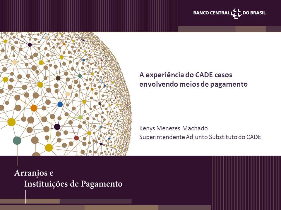 A experiência do CADE casos envolvendo meios de pagamento Kenys Menezes Machado Superintendente Adjunto Substituto do CADE