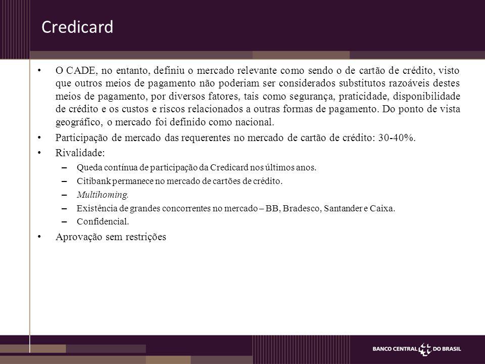 Credicard O CADE, no entanto, definiu o mercado relevante como sendo o de cartão de crédito, visto que outros meios de pagamento não poderiam ser considerados substitutos razoáveis destes meios de pagamento, por diversos fatores, tais como segurança, praticidade, disponibilidade de crédito e os custos e riscos relacionados a outras formas de pagamento.