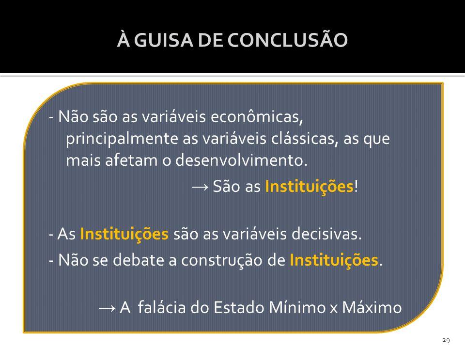 À GUISA DE CONCLUSÃO - Não são as variáveis econômicas, principalmente as variáveis clássicas, as que mais afetam o desenvolvimento. → São as Institui