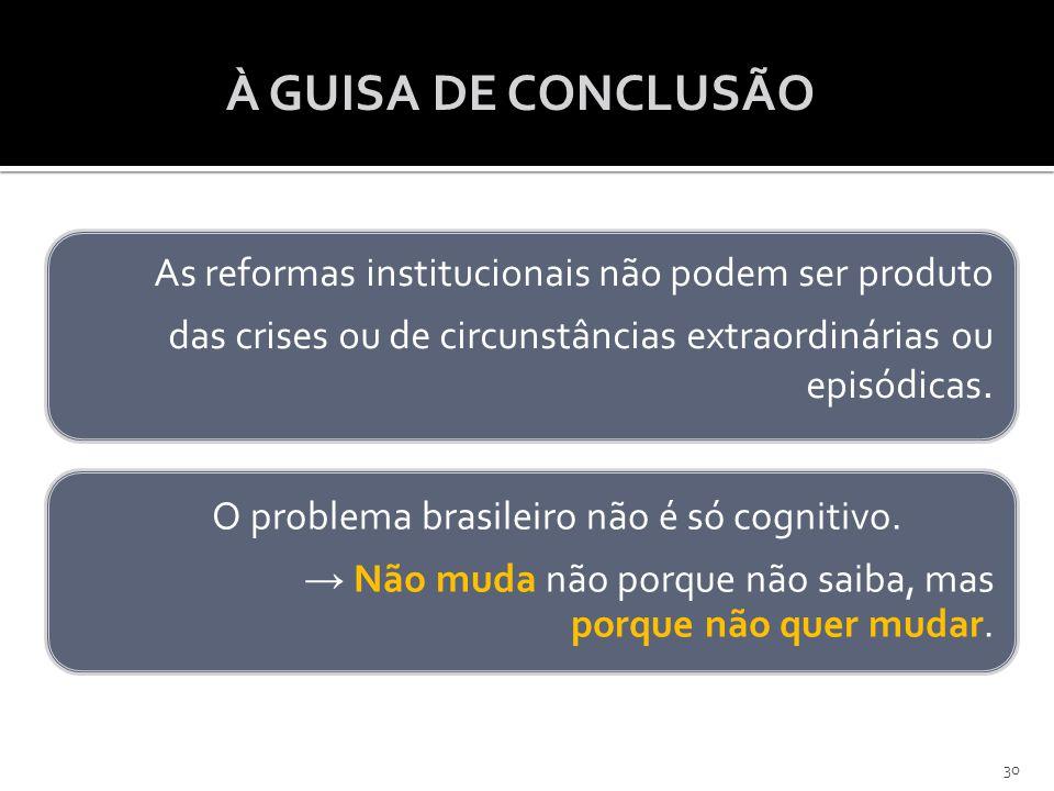 À GUISA DE CONCLUSÃO As reformas institucionais não podem ser produto das crises ou de circunstâncias extraordinárias ou episódicas. O problema brasil
