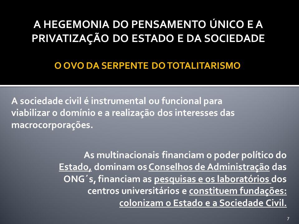 A HEGEMONIA DO PENSAMENTO ÚNICO E A PRIVATIZAÇÃO DO ESTADO E DA SOCIEDADE O OVO DA SERPENTE DO TOTALITARISMO 7 A sociedade civil é instrumental ou funcional para viabilizar o domínio e a realização dos interesses das macrocorporações.