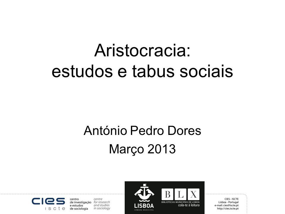 Aristocracia: estudos e tabus sociais António Pedro Dores Março 2013