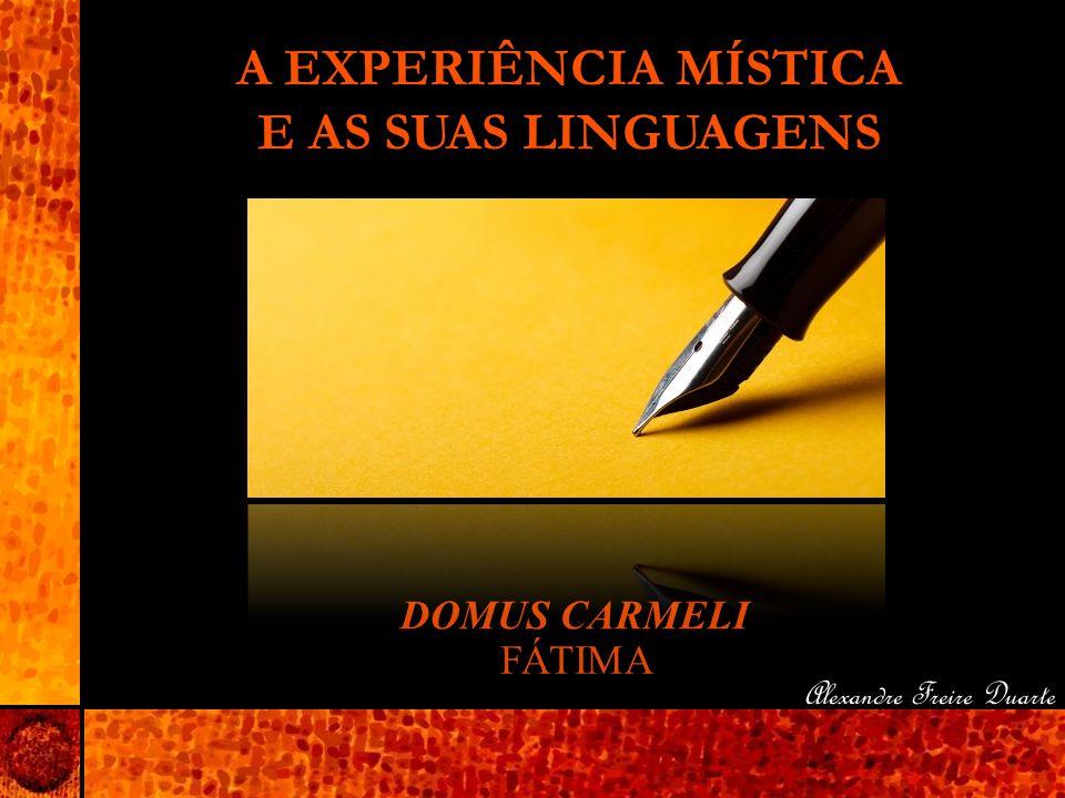 A EXPERIÊNCIA MÍSTICA E AS SUAS LINGUAGENS DOMUS CARMELI FÁTIMA Alexandre Freire Duarte