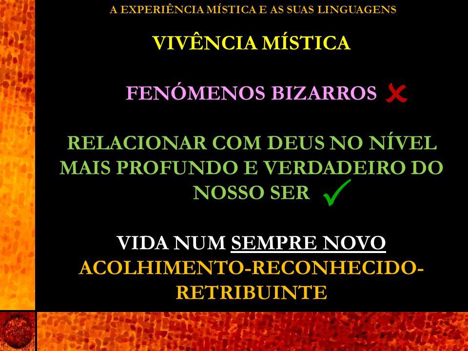 A EXPERIÊNCIA MÍSTICA E AS SUAS LINGUAGENS VIVÊNCIA MÍSTICA FENÓMENOS BIZARROS RELACIONAR COM DEUS NO NÍVEL MAIS PROFUNDO E VERDADEIRO DO NOSSO SER VIDA NUM SEMPRE NOVO ACOLHIMENTO-RECONHECIDO- RETRIBUINTE  