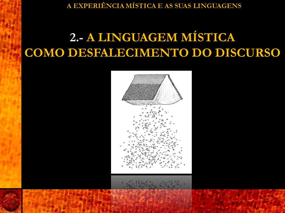 A EXPERIÊNCIA MÍSTICA E AS SUAS LINGUAGENS 2.- A LINGUAGEM MÍSTICA COMO DESFALECIMENTO DO DISCURSO