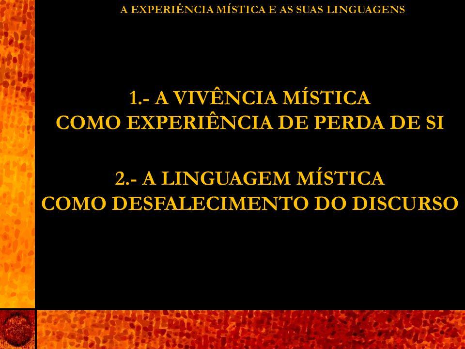 A EXPERIÊNCIA MÍSTICA E AS SUAS LINGUAGENS 1.- A VIVÊNCIA MÍSTICA COMO EXPERIÊNCIA DE PERDA DE SI 2.- A LINGUAGEM MÍSTICA COMO DESFALECIMENTO DO DISCURSO