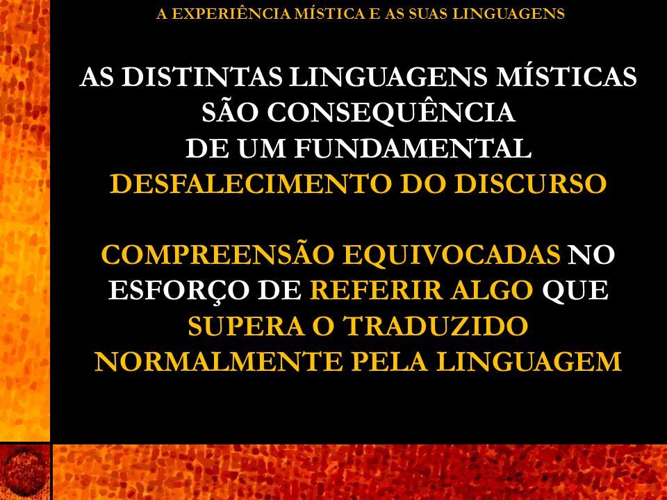A EXPERIÊNCIA MÍSTICA E AS SUAS LINGUAGENS AS DISTINTAS LINGUAGENS MÍSTICAS SÃO CONSEQUÊNCIA DE UM FUNDAMENTAL DESFALECIMENTO DO DISCURSO COMPREENSÃO EQUIVOCADAS NO ESFORÇO DE REFERIR ALGO QUE SUPERA O TRADUZIDO NORMALMENTE PELA LINGUAGEM