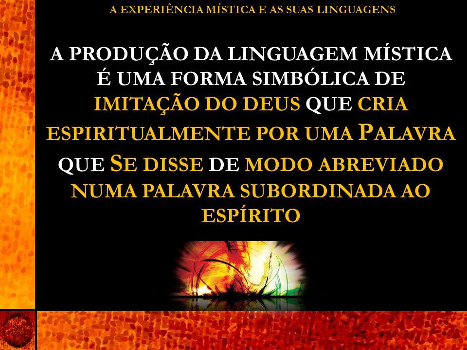 A EXPERIÊNCIA MÍSTICA E AS SUAS LINGUAGENS A PRODUÇÃO DA LINGUAGEM MÍSTICA É UMA FORMA SIMBÓLICA DE IMITAÇÃO DO DEUS QUE CRIA ESPIRITUALMENTE POR UMA P ALAVRA QUE S E DISSE DE MODO ABREVIADO NUMA PALAVRA SUBORDINADA AO ESPÍRITO