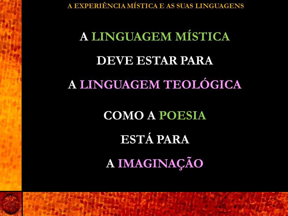 A EXPERIÊNCIA MÍSTICA E AS SUAS LINGUAGENS A LINGUAGEM MÍSTICA DEVE ESTAR PARA A LINGUAGEM TEOLÓGICA COMO A POESIA ESTÁ PARA A IMAGINAÇÃO