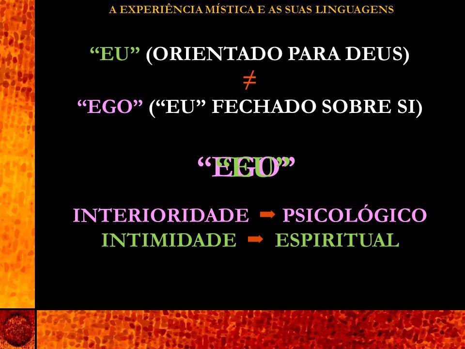 A EXPERIÊNCIA MÍSTICA E AS SUAS LINGUAGENS EU (ORIENTADO PARA DEUS) ≠ EGO ( EU FECHADO SOBRE SI) EGO EU INTERIORIDADE  PSICOLÓGICO INTIMIDADE  ESPIRITUAL