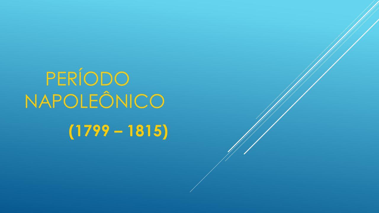 PERÍODO NAPOLEÔNICO Fases:  Consulado (1799-1804)  Império (1804-1815) CONSULADO (1799-1802-1804) Trino e Vitalício:  03 Cônsules  Napoleão (Deliberativo)  Seyès e Ducos (Consultivo)  Constituição 1799: # Amplia poderes do 1º Cônsul (10 anos) # Poderes ditatoriais # Ditadura militar mascarada # Voto Universal